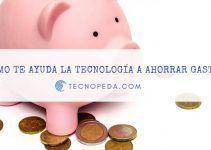Cómo te puede ayudar la tecnología a ahorrar gastos